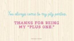 "Friendship Quotes: You always come to my pity parties. Thanks for being my ""plus one."" #Hallmark #HallmarkIdeas"