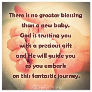There is no greater blessing than a new baby. God is trusting you with a precious gift and He will guide you as you embark on this fantastic journey.
