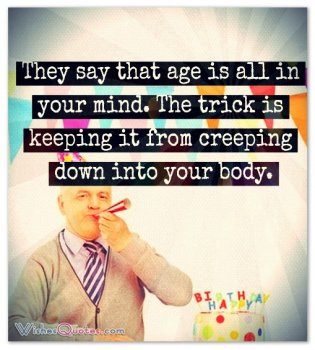 They say that age is all in your mind. The trick is keeping it from creeping down into your body.